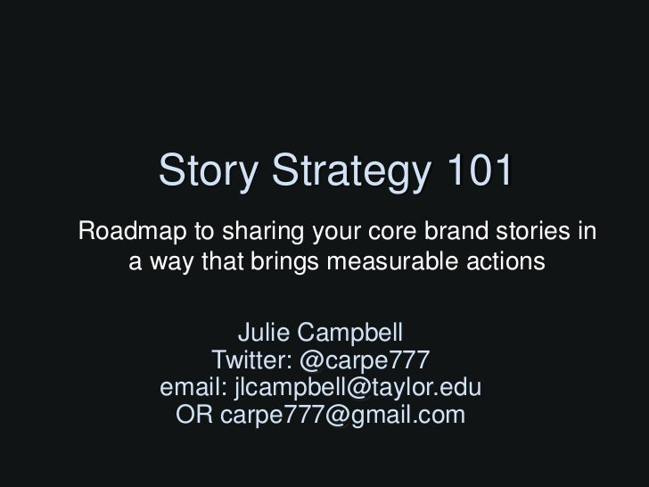 Story Strategy 101Roadmap to sharing your core brand stories in   a way that brings measurable actions               Julie...