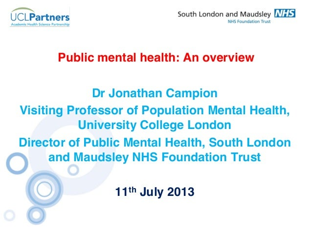 Public mental health: An overview Dr Jonathan Campion Visiting Professor of Population Mental Health, University College L...