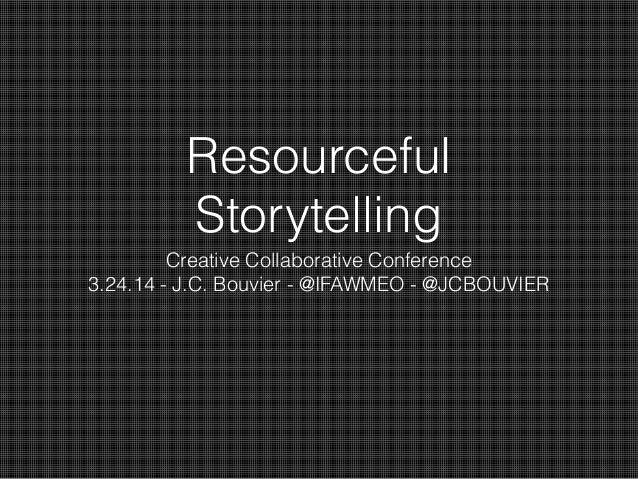 Resourceful Storytelling Creative Collaborative Conference 3.24.14 - J.C. Bouvier - @IFAWMEO - @JCBOUVIER