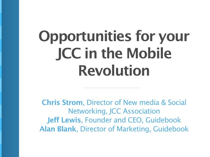 Opportunities for your  JCC in the Mobile     RevolutionChris Strom, Director of New media & Social         Networking, JC...
