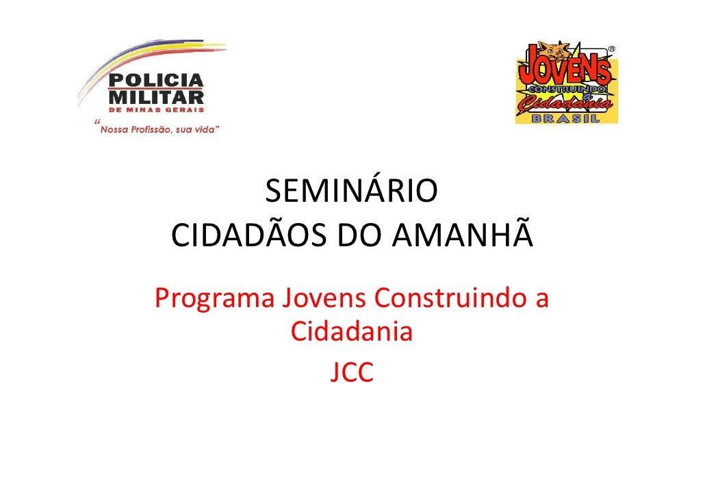 SEMINÁRIO CIDADÃOS DO AMANHÃPrograma Jovens Construindo a          Cidadania             JCC
