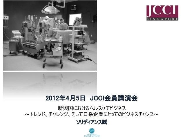 2012年4月5日 JCCI会員講演会        新興国におけるヘルスケアビジネス~トレンド、チャレンジ、そして日系企業にとってのビジネスチャンス~             ソリディアンス㈱