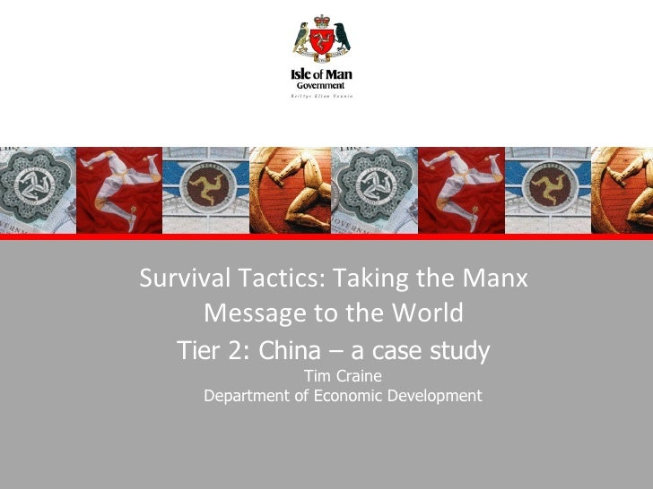 Survival Tactics: Taking the Manx Message to the World Tier 2: China – a case study Tim Craine Department of Economic Deve...