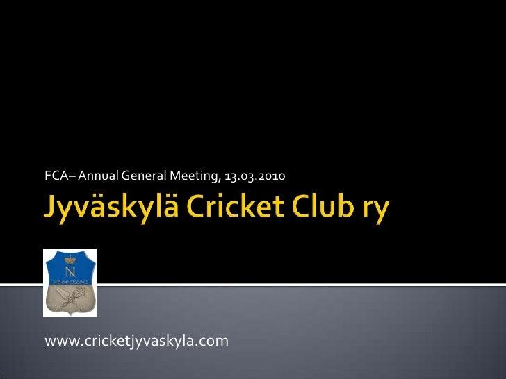 Jyväskylä Cricket Club ry<br />FCA– Annual General Meeting, 13.03.2010<br />www.cricketjyvaskyla.com<br />