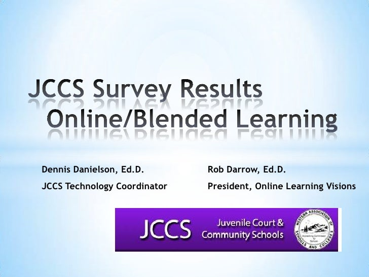 JCCS Survey ResultsOnline/Blended Learning<br />Dennis Danielson, Ed.D.Rob Darrow, Ed.D.<br />JCCS Technology Coordina...