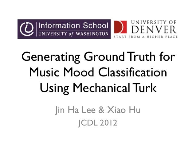 Generating Ground Truth for Music Mood Classification Using Mechanical Turk Jin Ha Lee & Xiao Hu JCDL 2012