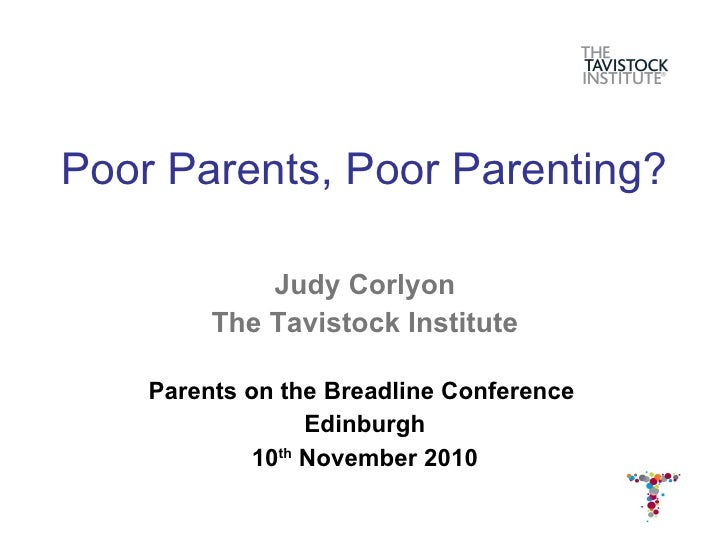 Poor Parents, Poor Parenting? <ul><li>Judy Corlyon </li></ul><ul><li>The Tavistock Institute </li></ul><ul><li>Parents on ...
