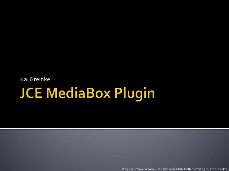 JCE MediaBox Plugin<br />Kai Greinke<br />© by Kai Greinke in 2010 – Im Rahmen des JUG Treffens vom 05.06.2010 in Fulda<br />