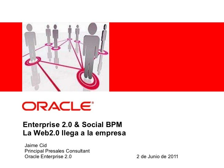 Enterprise 2.0 & Social BPM La Web2.0 llega a la empresa Jaime Cid Principal Presales Consultant Oracle Enterprise 2.0 2 d...
