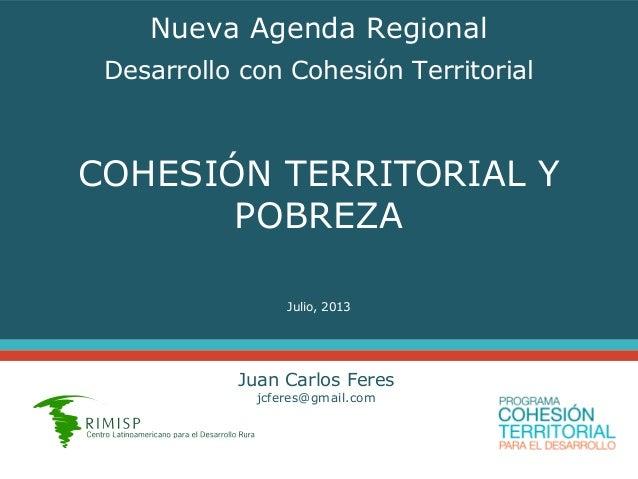 COHESIÓN TERRITORIAL Y POBREZA Julio, 2013 Juan Carlos Feres jcferes@gmail.com Nueva Agenda Regional Desarrollo con Cohesi...