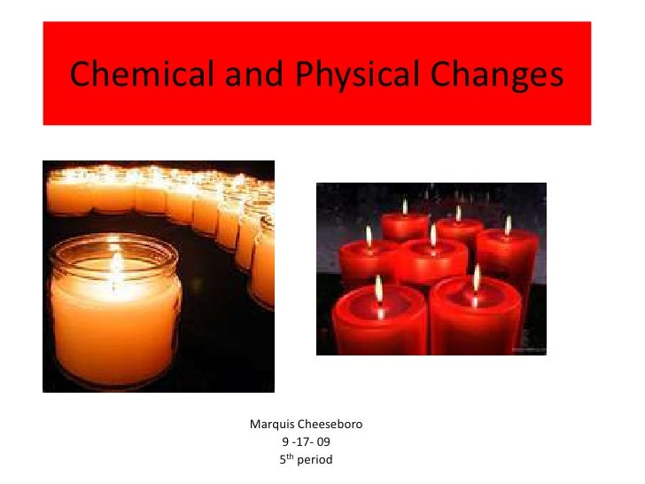 Chemical and Physical Changes<br />Marquis Cheeseboro<br />9 -17- 09<br />5th period<br />