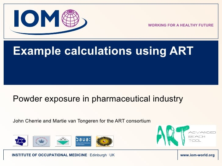 Example calculations using ART Powder exposure in pharmaceutical industry John Cherrie and Martie van Tongeren for t he  A...