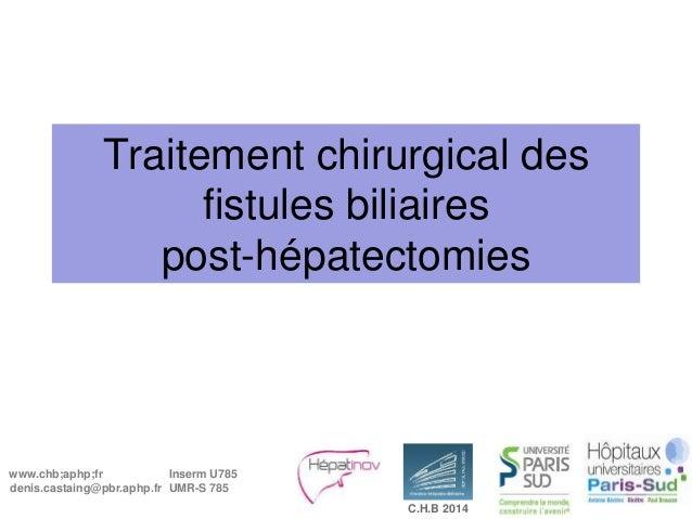 www.chb;aphp;fr denis.castaing@pbr.aphp.fr Inserm U785 UMR-S 785 C.H.B 2014 Traitement chirurgical des fistules biliaires ...