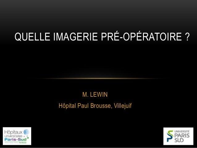 M. LEWIN Hôpital Paul Brousse, Villejuif QUELLE IMAGERIE PRÉ-OPÉRATOIRE ?
