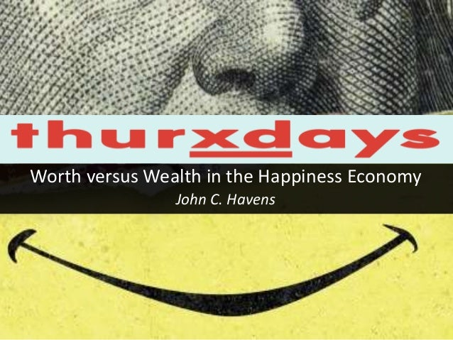 Worth versus Wealth in the Happiness Economy  John C. Havens