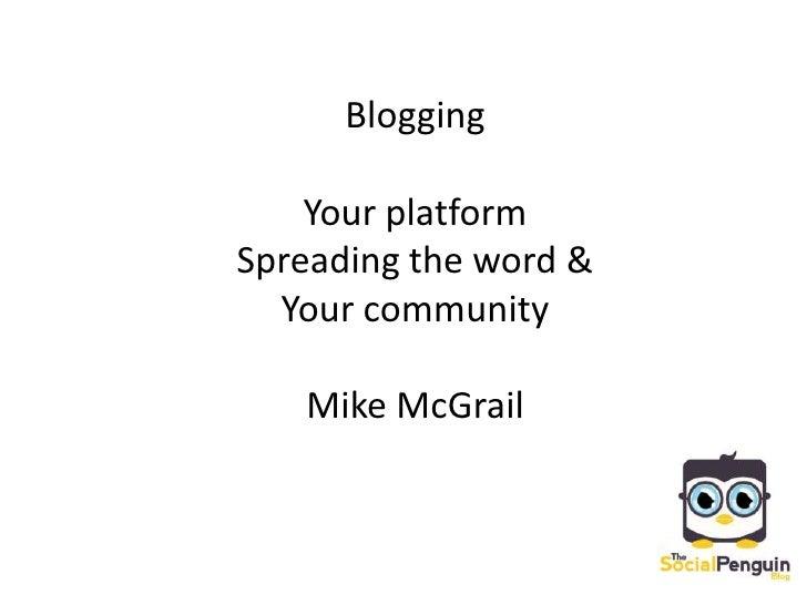 Blogging<br />Your platform <br />Spreading the word & <br />Your community<br />Mike McGrail<br />