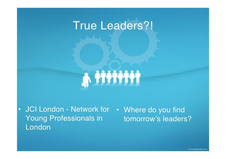 True Leaders?!     • JCI London - Network for • Where do you find   Young Professionals in     tomorrow's leaders?   London