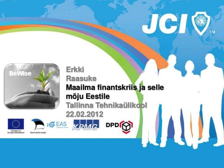 ErkkiRaasukeMaailma finantskriis ja sellemõju EestileTallinna Tehnikaülikool22.02.2012
