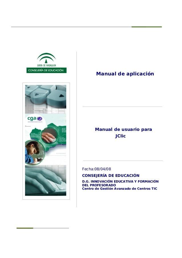 Manual de aplicación Manual de usuario para JClic Fecha:08/04/08 CONSEJERÍA DE EDUCACIÓN D.G. INNOVACIÓN EDUCATIVA Y FORMA...
