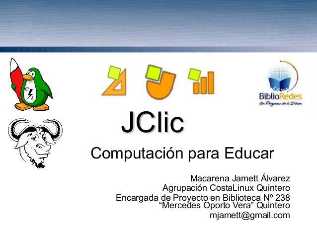 JClicJClic Computación para Educar Macarena Jamett Álvarez Agrupación CostaLinux Quintero Encargada de Proyecto en Bibliot...