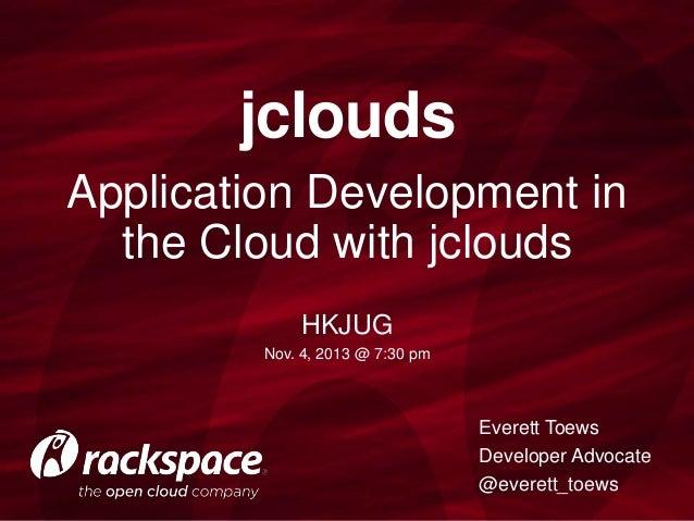 jclouds Application Development in the Cloud with jclouds HKJUG Nov. 4, 2013 @ 7:30 pm  Everett Toews Developer Advocate @...
