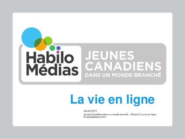 La vie en ligne Janvier 2014 Jeunes Canadiens dans un monde branché – Phase III: La vie en ligne © HabiloMédias 2014  Jeun...