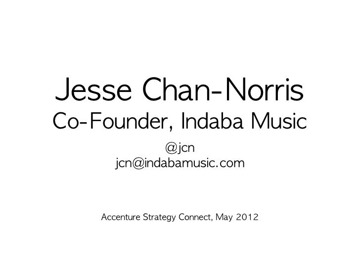 Jesse	 Chan-NorrisCo-Founder,	 Indaba	 Music               @jcn       jcn@indabamusic.com    Accenture	 Strategy	 Connect,...