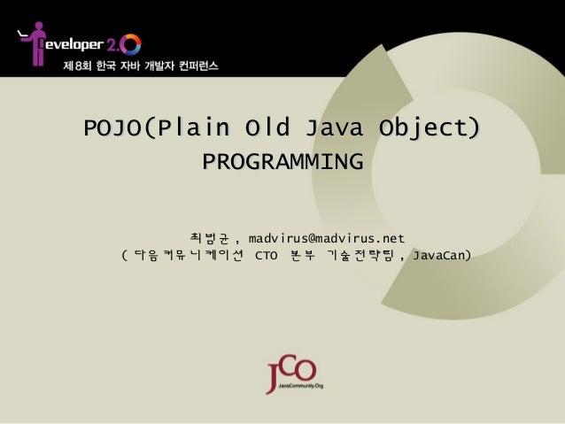 POJO(Plain Old Java Object)POJO(Plain Old Java Object)PROGRAMMINGPROGRAMMING최범균 , madvirus@madvirus.net( 다음커뮤니케이션 CTO 본부 기...