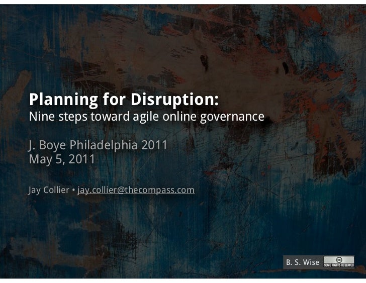 Planning for Disruption:Nine steps toward agile online governanceJ. Boye Philadelphia 2011May 5, 2011Jay Collier • jay.col...