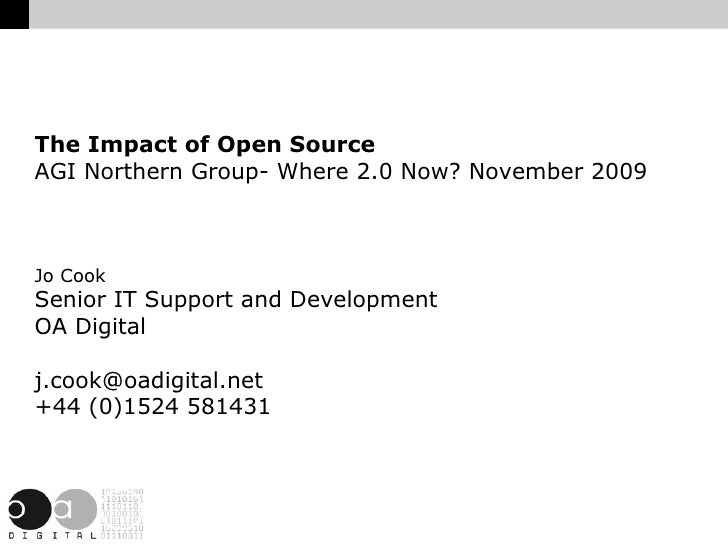 The Impact of Open Source AGI Northern Group- Where 2.0 Now? November 2009 Jo Cook Senior IT Support and Development OA Di...
