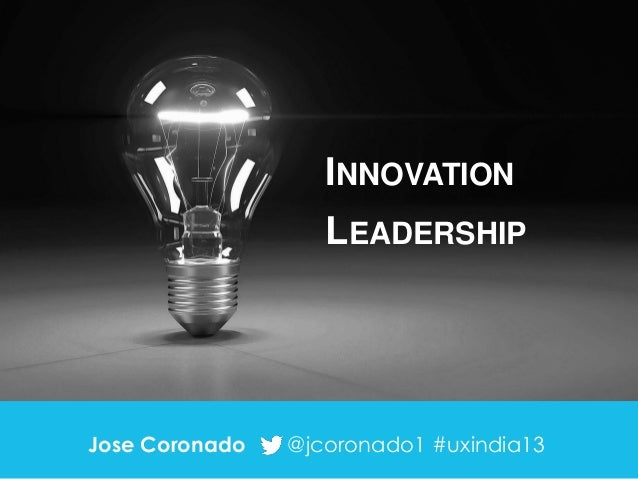 INNOVATION LEADERSHIP  Jose Coronado  @jcoronado1 #uxindia13