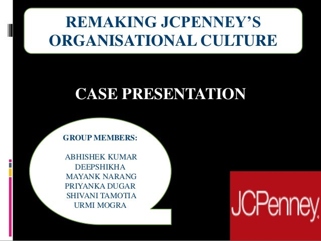 CASE PRESENTATION REMAKING JCPENNEY'S ORGANISATIONAL CULTURE GROUP MEMBERS: ABHISHEK KUMAR DEEPSHIKHA MAYANK NARANG PRIYAN...