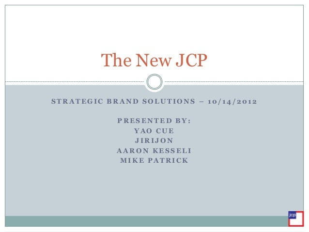 The New JCPSTRATEGIC BRAND SOLUTIONS – 10/14/2012            PRESENTED BY:               YAO CUE               JIRIJON    ...