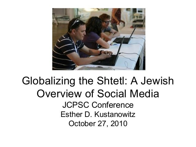 Globalizing the Shtetl: A Jewish Overview of Social Media JCPSC Conference Esther D. Kustanowitz October 27, 2010