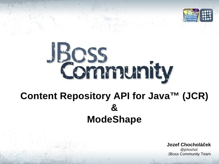 Content Repository API for Java ™  (JCR) & ModeShape Jozef Chocholáček @jchochol JBoss Community Team