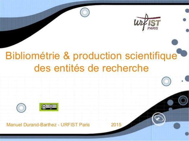 Bibliométrie & production scientifique des entités de recherche Manuel Durand-Barthez - URFIST Paris 2015