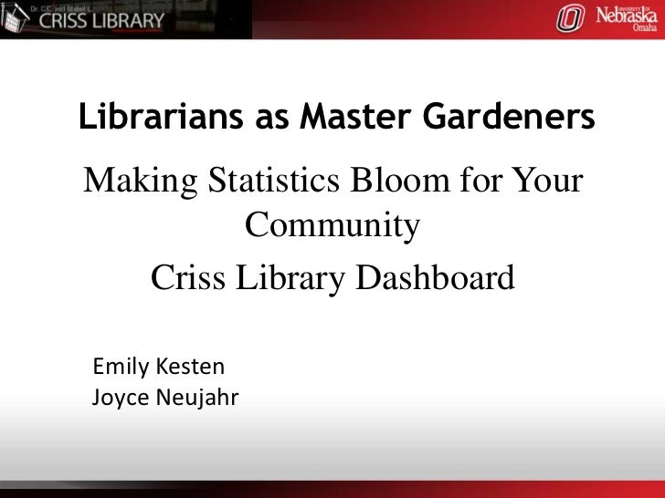 Librarians as Master Gardeners<br />Making Statistics Bloom for Your Community<br />Criss Library Dashboard<br />Emily Kes...