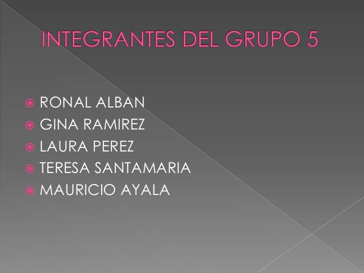 INTEGRANTES DEL GRUPO 5<br />RONAL ALBAN<br />GINA RAMIREZ<br />LAURA PEREZ<br />TERESA SANTAMARIA<br />MAURICIO AYALA<br />