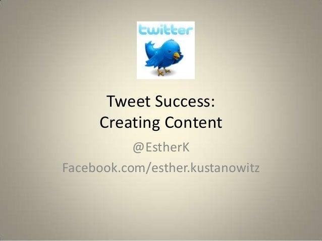 Tweet Success:     Creating Content           @EstherKFacebook.com/esther.kustanowitz
