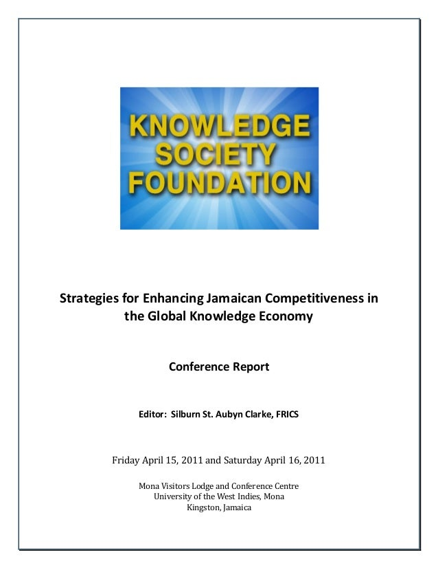 Strategies for Enhancing Jamaican Competitiveness in the Global Knowledge Economy Conference Report Editor: Silburn St. Au...