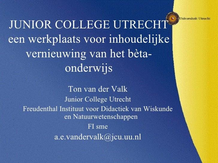 JUNIOR COLLEGE UTRECHT een werkplaats voor inhoudelijke vernieuwing van het bèta-onderwijs <ul><li>Ton van der Valk </li><...