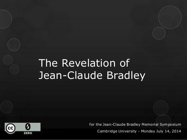 The Revelation of Jean-Claude Bradley for the Jean-Claude Bradley Memorial Symposium Cambridge University - Monday July 14...