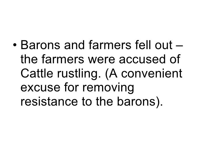 <ul><li>Barons and farmers fell out – the farmers were accused of Cattle rustling. (A convenient excuse for removing resis...