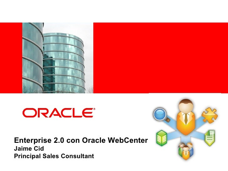 Enterprise 2.0 con Oracle WebCenter Jaime Cid Principal Sales Consultant