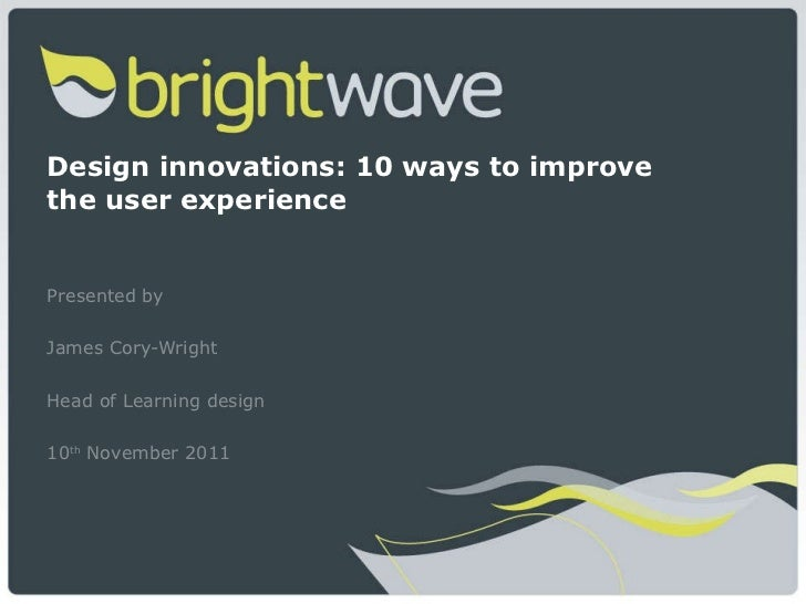 Design innovations: 10 ways to improve the user experience Presented by  James Cory-Wright Head of Learning design 10 th  ...