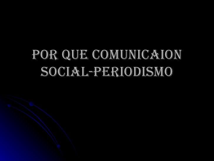 POR QUE COMUNICAION SOCIAL-PERIODISMO