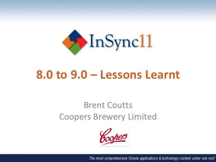 8.0 to 9.0 – Lessons Learnt         Brent Coutts    Coopers Brewery Limited           The most comprehensive Oracle applic...