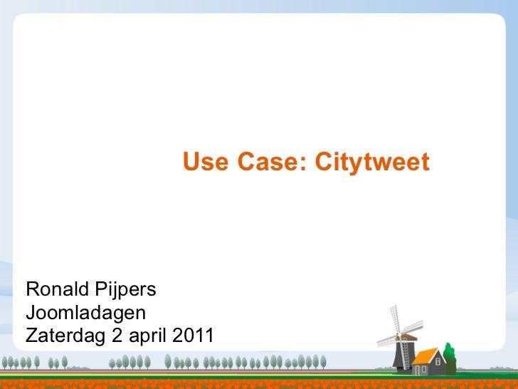 Use Case: CitytweetRonald PijpersJoomladagenZaterdag 2 april 2011