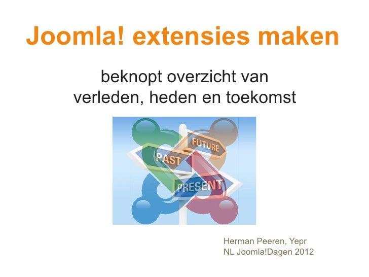 Joomla! extensies maken       beknopt overzicht van   verleden, heden en toekomst                     Herman Peeren, Yepr ...
