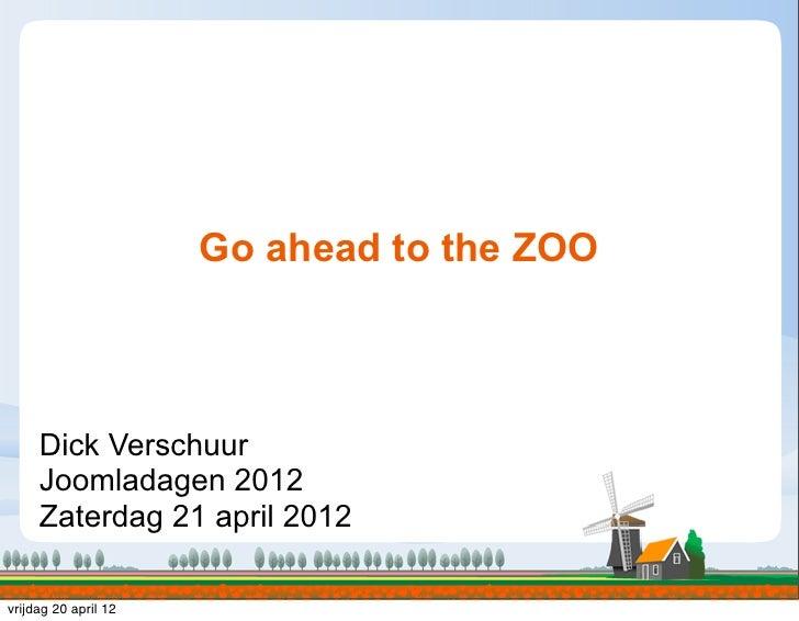 Go ahead to the ZOO     Dick Verschuur     Joomladagen 2012     Zaterdag 21 april 2012vrijdag 20 april 12